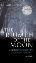 The Triumph of the Moon:A History of Modern Pagan Witchcraft - A History of Modern Pagan Witchcraft ebook by Ronald Hutton