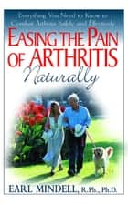 Easing the Pain of Arthritis Naturally ebook by PH D Earl Mindell, PH.D.