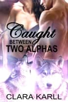 Caught Between Two Alphas ebook by Clara Karll
