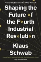 Shaping the Future of the Fourth Industrial Revolution ebook by Klaus Schwab, Satya Nadella, Nicholas Davis