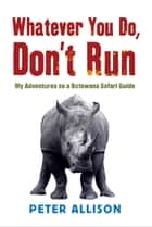 Whatever You do Don't Run - My adventures as a Botswana safari guide ebook by Peter Allison