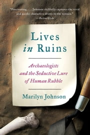 Lives in Ruins - Archaeologists and the Seductive Lure of Human Rubble ebook by Marilyn Johnson