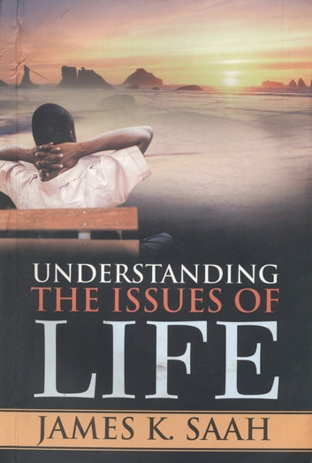 Understanding the Issues of Life ebook by James Kweku Saah