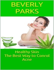 Healthy Skin: The Best Way to Conrol Acne ebook by Beverly Parks