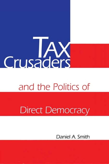 Tax Crusaders and the Politics of Direct Democracy ebook by Daniel A. Smith