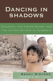 Dancing in Shadows - Sihanouk, the Khmer Rouge, and the United Nations in Cambodia ebook by Benny Widyono