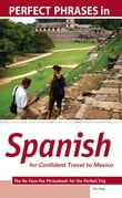 Perfect Phrases in Spanish for Confident Travel to Mexico : The No Faux-Pas Phrasebook for the Perfect Trip: The No Faux-Pas Phrasebook for the Perfect Trip