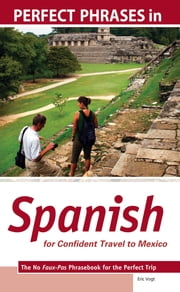 Perfect Phrases in Spanish for Confident Travel to Mexico : The No Faux-Pas Phrasebook for the Perfect Trip: The No Faux-Pas Phrasebook for the Perfect Trip - The No Faux-Pas Phrasebook for the Perfect Trip ebook by Kobo.Web.Store.Products.Fields.ContributorFieldViewModel