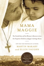 Mama Maggie - The Untold Story of One Woman's Mission to Love the Forgotten Children of Egypt's Garbage Slums ebook by Marty Makary,Ellen Santilli Vaughn
