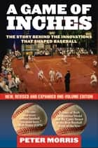 A Game of Inches - The Stories Behind the Innovations That Shaped Baseball: The Game on the Field ebook by Peter Morris