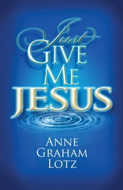 Just Give Me Jesus ebook by Anne Graham Lotz