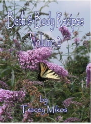 Bath & Body Recipes: Volume 2 - Make Your Own Lotions, Creams,Bath Salts, Lip Balms, Shampoo, Massage Oils, Body Sprays & Gels and More! ebook by Mikos, Tracey