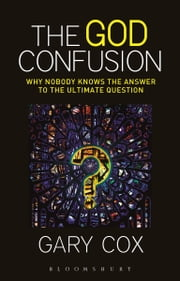The God Confusion - Why Nobody Knows the Answer to the Ultimate Question ebook by Gary Cox