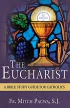 The Eucharist - A Bible Study Guide for Catholics ebook by Mitch Pacwa