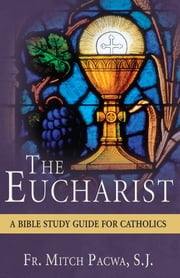 The Eucharist - A Bible Study Guide for Catholics ebook by Mitch Pacwa, S.J.