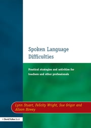 Spoken Language Difficulties - Practical Strategies and Activities for Teachers and Other Professionals ebook by Lynn Stuart, Felicity Wright, Sue Grigor,...