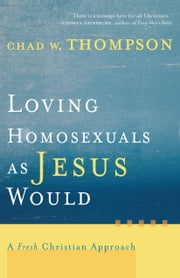 Loving Homosexuals as Jesus Would - A Fresh Christian Approach ebook by Chad W. Thompson