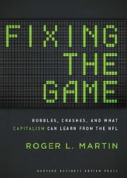 Fixing the Game - Bubbles, Crashes, and What Capitalism Can Learn from the NFL ebook by Roger L. Martin