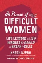 In Praise of Difficult Women - Life Lessons From 29 Heroines Who Dared to Break the Rules ebook by Karen Karbo, Cheryl Strayed