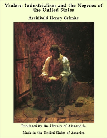 Modern Industrialism and the Negroes of the United States ebook by Archibald Henry Grimke