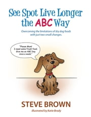 SEE SPOT LIVE LONGER THE ABC WAY - OVERCOMING THE LIMITATIONS OF DRY DOG FOODS WITH JUST TWO SMALL CHANGES ebook by Steve Brown