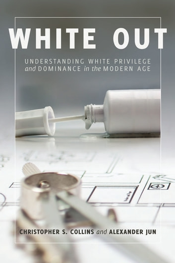 White Out - Understanding White Privilege and Dominance in the Modern Age ebook by Alexander Jun,Christopher S. Collins