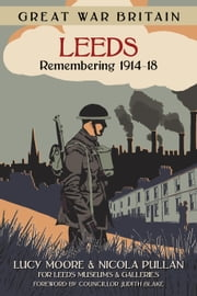 Great War Britain Leeds - Remembering 1914-18 ebook by Lucy Moore,Nicola Pullan