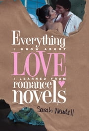 Everything I Know about Love I Learned from Romance Novels ebook by Sarah Wendell