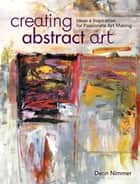 Creating Abstract Art - Ideas and Inspirations for Passionate Art-Making ebook by Dean Nimmer