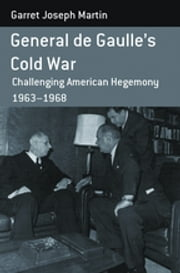 General de Gaulle's Cold War - Challenging American Hegemony, 1963-68 ebook by Garret Joseph Martin