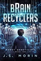 Brain Recyclers - Robot Geneticists, #2 ebook by J.S. Morin