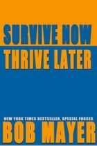 Survive Now Thrive Later ebook by Bob Mayer