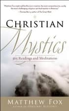 Christian Mystics - 365 Readings and Meditations eBook by Matthew Fox