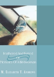 Feathered And Furred Or Memoirs Of A Birdwoman ebook by M. Elizabeth T. Andrews