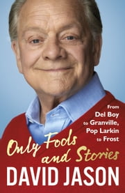 Only Fools and Stories - From Del Boy to Granville, Pop Larkin to Frost ebook by David Jason