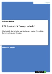 E.M. Forster's 'A Passage to India' - The British Raj in India and Its Impact on the Friendship between Aziz and Fielding ebook by Juliane Behm