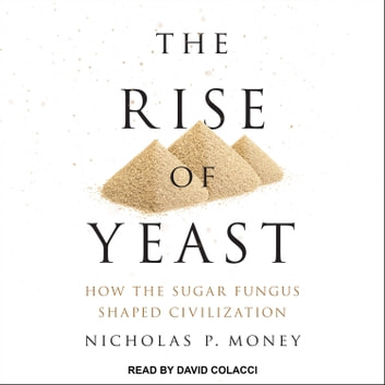 The Rise of Yeast - How the Sugar Fungus Shaped Civilization audiobook by Nicholas P. Money