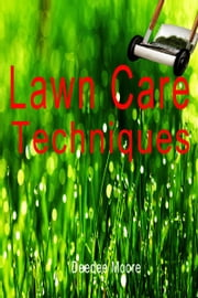 Lawn Care Techniques ebook by Deedee Moore