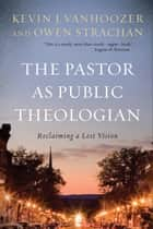 The Pastor as Public Theologian - Reclaiming a Lost Vision ebook by Kevin J. Vanhoozer, Owen Strachan
