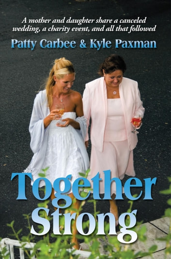 Together Strong - A mother and daughter share a canceled wedding, a charity event, and all that followed ebook by Patty Carbee; Kyle Paxman