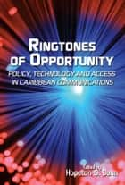 Ringtones of Opportunity: Policy, Technology and Access in Caribbean Communications ebook by Hopeton S. Dunn