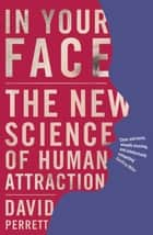 In Your Face - The new science of human attraction ebook by David Perrett