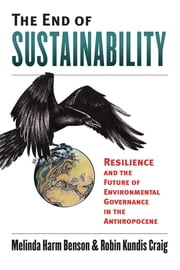 The End of Sustainability - Resilience and the Future of Environmental Governance in the Anthropocene ebook by Melinda Harm Benson, Robin Kundis Craig