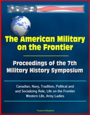 The American Military on the Frontier: Proceedings of the 7th Military History Symposium, Canadian, Navy, Tradition, Political and Socializing Role, Life on the Frontier, Western Life, Army Ladies ebook by Progressive Management