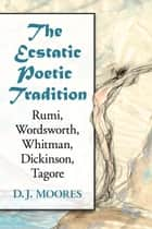 The Ecstatic Poetic Tradition - A Critical Study from the Ancients through Rumi, Wordsworth, Whitman, Dickinson and Tagore ebook by D.J. Moores