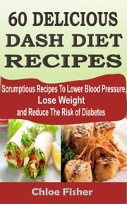 60 Delicious Dash Diet Recipes - Scrumptious Recipes To Lower Blood Pressure, Lose Weight and Reduce The Risk of Diabetes ebook by Chloe Fisher