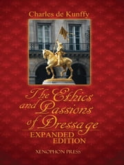 The Ethics and Passions of Dressage, Expanded Edition ebook by Charles de Kunffy,Sylvia Loch