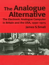 The Analogue Alternative - The Electronic Analogue Computer in Britain and the USA, 1930-1975 ebook by James S. Small