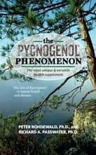 The Pycnogenol Phenomenon - The Most Unique & Versatile Health Supplement ebook by Richard A Passwater, Peter Rohdewald, Ph.D.