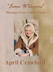 Inner Whispers - Messages From A Spirit Guide ebook by April Crawford